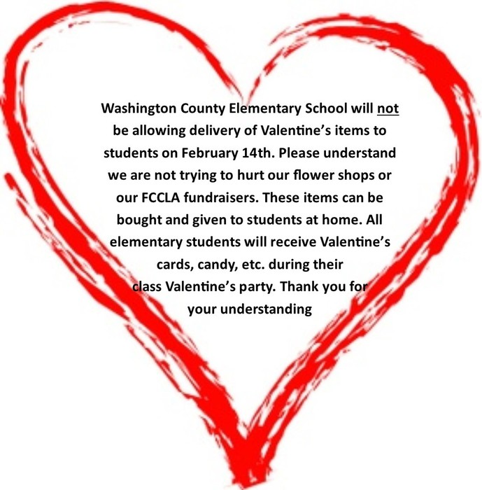 Washington County Elementary School will not be allowing delivery of Valentine's items to   students on February 14th. Please understand we are not trying to hurt our flower shops or our FCCLA fundraisers. These items can be bought and given to students at home. All        elementary students will receive Valentine's cards, candy, etc. during their                            class Valentine's party. Thank you for             your understanding